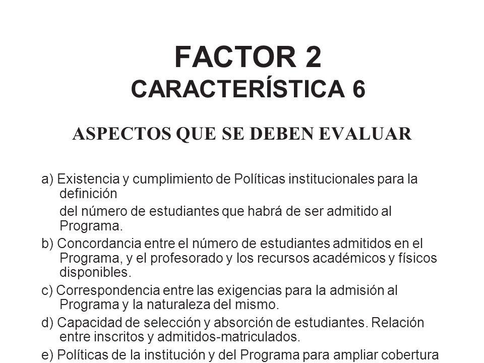 FACTOR 2 CARACTERÍSTICA 6 ASPECTOS QUE SE DEBEN EVALUAR a) Existencia y cumplimiento de Políticas institucionales para la definición del número de est