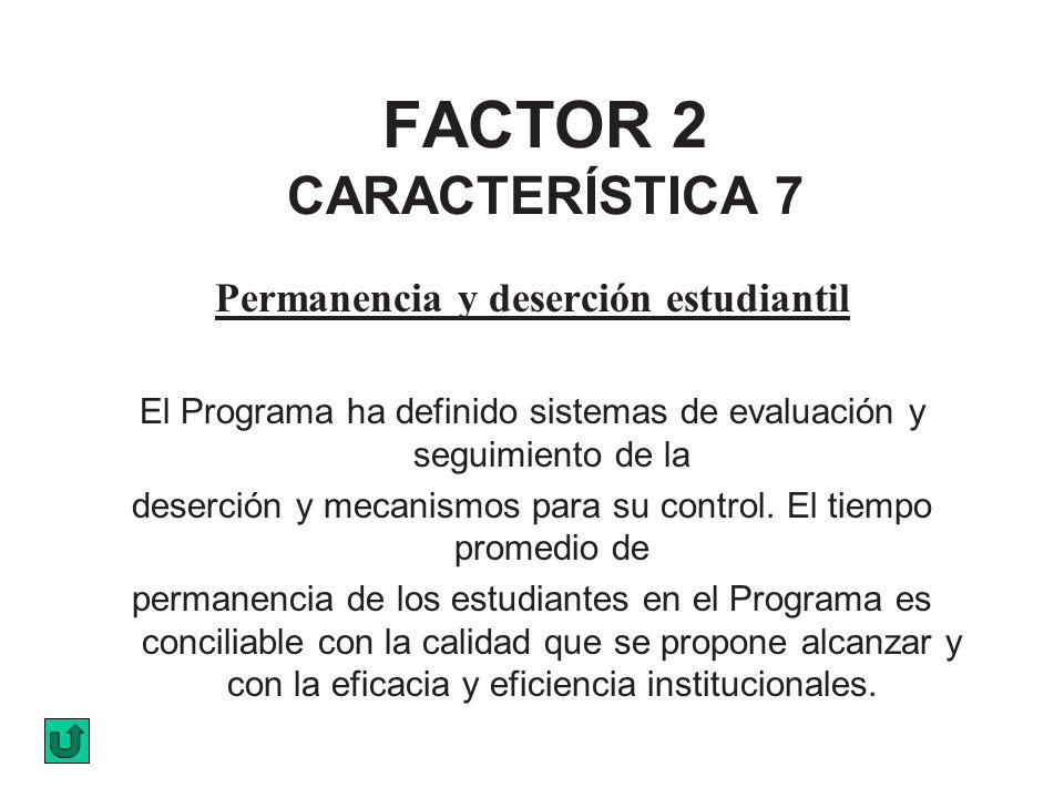 FACTOR 2 CARACTERÍSTICA 7 Permanencia y deserción estudiantil El Programa ha definido sistemas de evaluación y seguimiento de la deserción y mecanismo