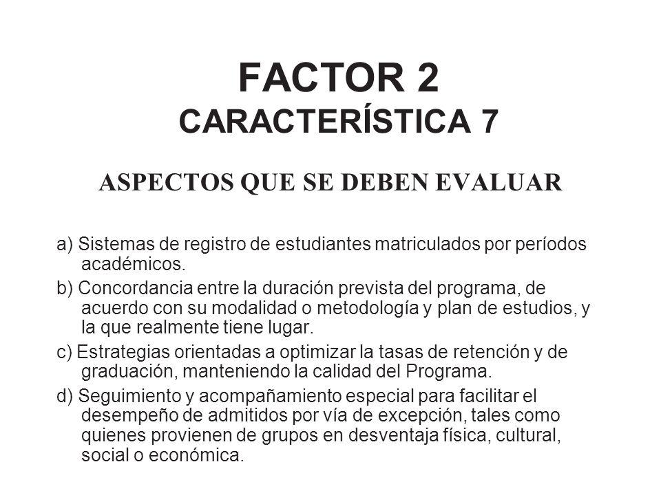 FACTOR 2 CARACTERÍSTICA 7 ASPECTOS QUE SE DEBEN EVALUAR a) Sistemas de registro de estudiantes matriculados por períodos académicos. b) Concordancia e
