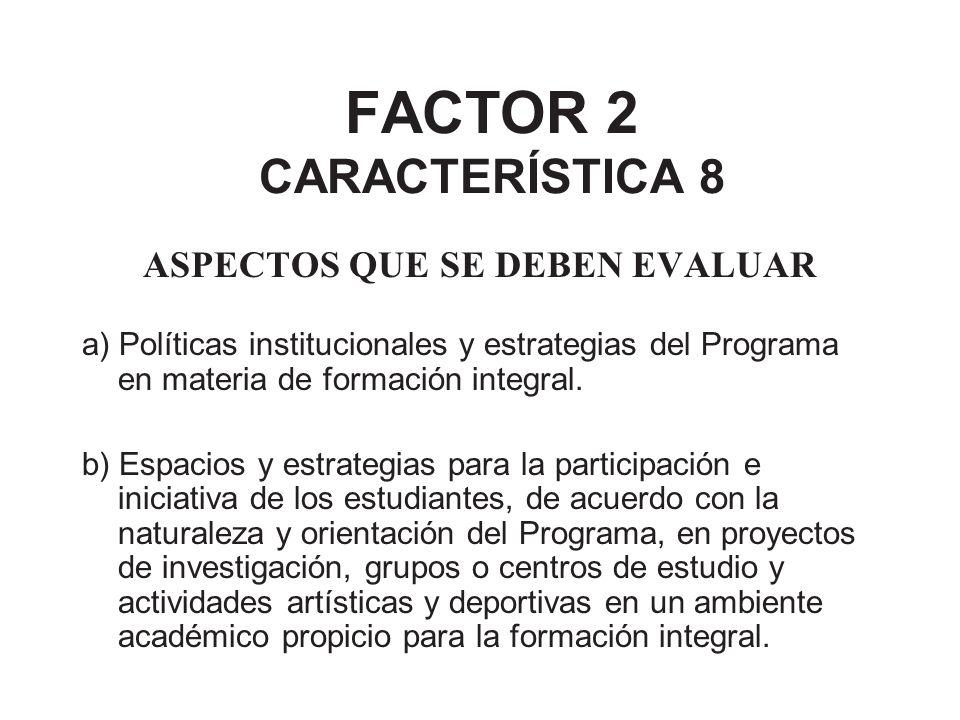 FACTOR 2 CARACTERÍSTICA 8 ASPECTOS QUE SE DEBEN EVALUAR a) Políticas institucionales y estrategias del Programa en materia de formación integral. b) E