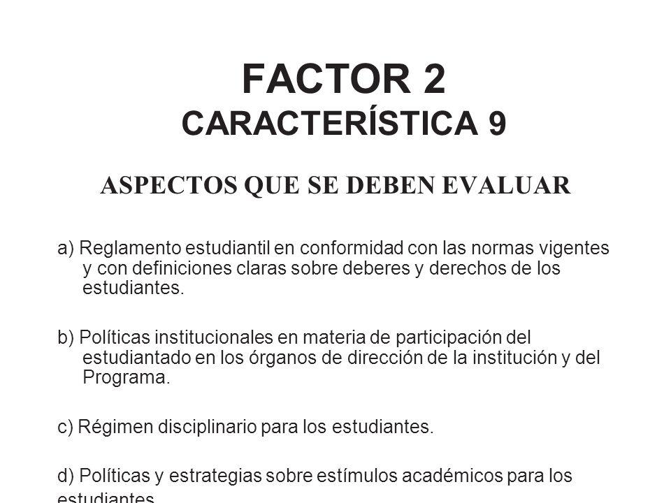 FACTOR 2 CARACTERÍSTICA 9 ASPECTOS QUE SE DEBEN EVALUAR a) Reglamento estudiantil en conformidad con las normas vigentes y con definiciones claras sob