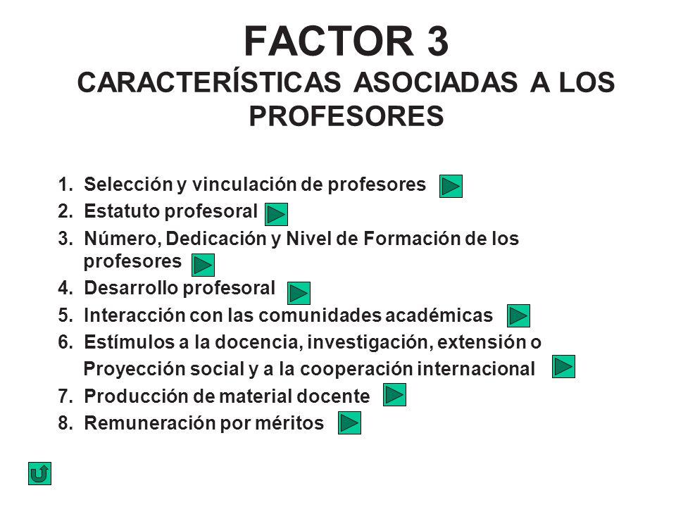 FACTOR 3 CARACTERÍSTICAS ASOCIADAS A LOS PROFESORES 1. Selección y vinculación de profesores 2. Estatuto profesoral 3. Número, Dedicación y Nivel de F