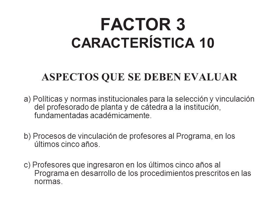 FACTOR 3 CARACTERÍSTICA 10 ASPECTOS QUE SE DEBEN EVALUAR a) Políticas y normas institucionales para la selección y vinculación del profesorado de plan