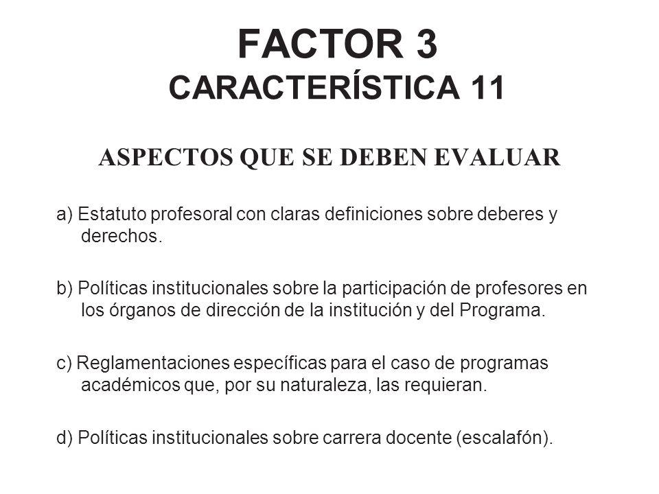 FACTOR 3 CARACTERÍSTICA 11 ASPECTOS QUE SE DEBEN EVALUAR a) Estatuto profesoral con claras definiciones sobre deberes y derechos. b) Políticas institu