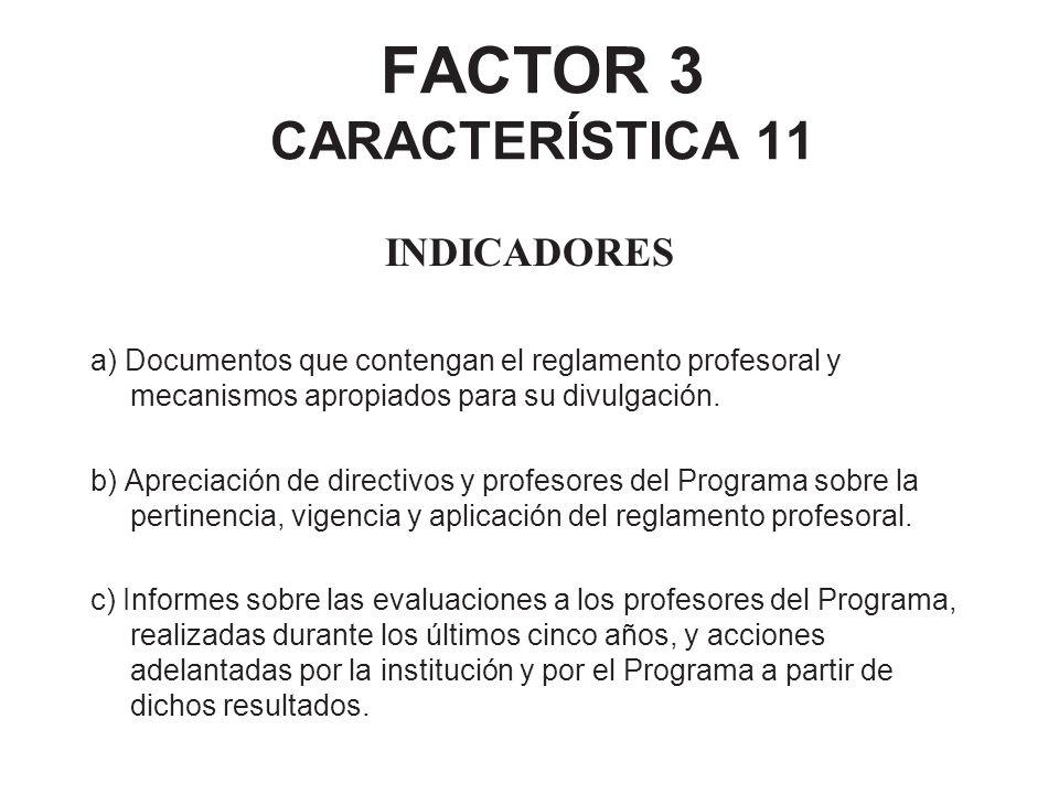 FACTOR 3 CARACTERÍSTICA 11 INDICADORES a) Documentos que contengan el reglamento profesoral y mecanismos apropiados para su divulgación. b) Apreciació