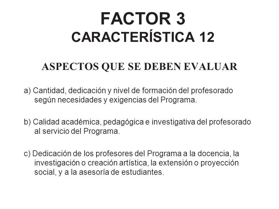 FACTOR 3 CARACTERÍSTICA 12 ASPECTOS QUE SE DEBEN EVALUAR a) Cantidad, dedicación y nivel de formación del profesorado según necesidades y exigencias d