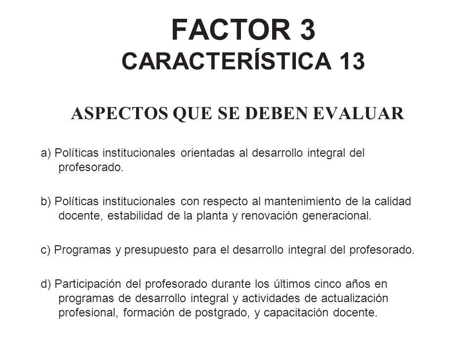 FACTOR 3 CARACTERÍSTICA 13 ASPECTOS QUE SE DEBEN EVALUAR a) Políticas institucionales orientadas al desarrollo integral del profesorado. b) Políticas