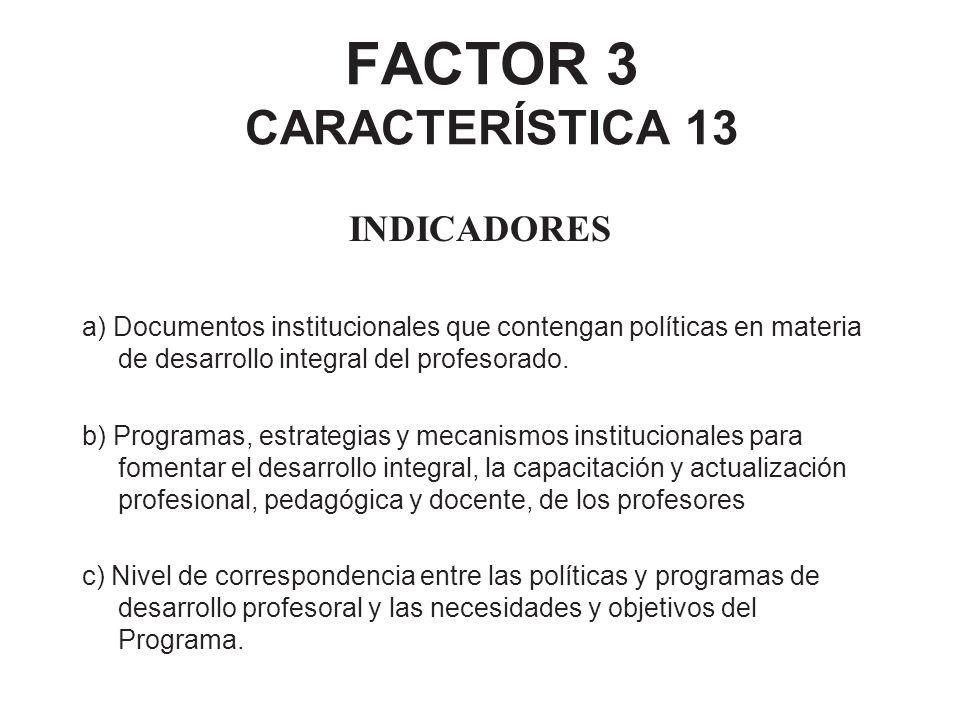 FACTOR 3 CARACTERÍSTICA 13 INDICADORES a) Documentos institucionales que contengan políticas en materia de desarrollo integral del profesorado. b) Pro