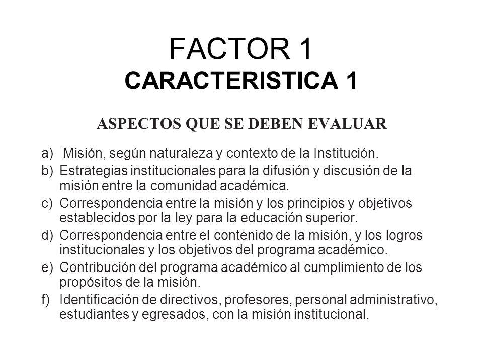 FACTOR 1 CARACTERISTICA 1 ASPECTOS QUE SE DEBEN EVALUAR a) Misión, según naturaleza y contexto de la Institución. b) Estrategias institucionales para