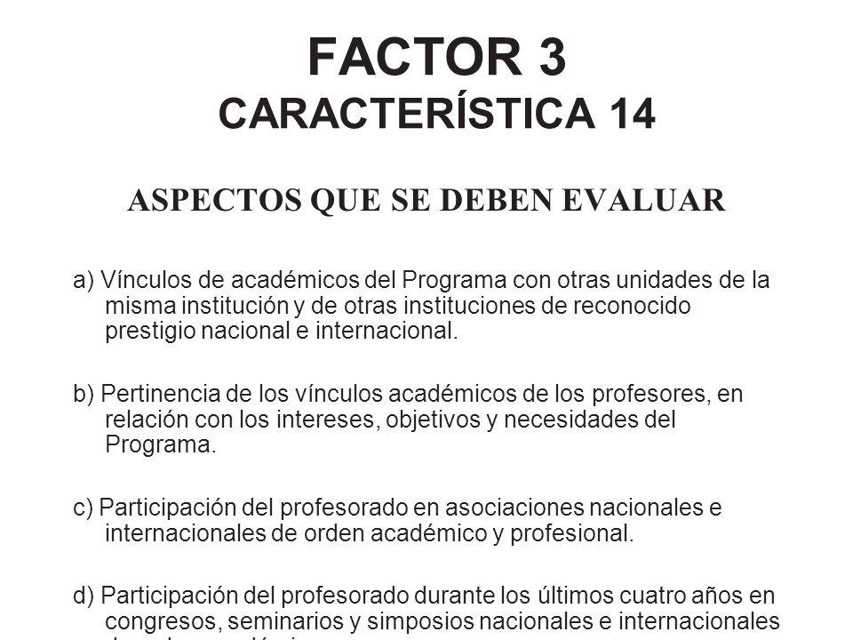 FACTOR 3 CARACTERÍSTICA 14 ASPECTOS QUE SE DEBEN EVALUAR a) Vínculos de académicos del Programa con otras unidades de la misma institución y de otras