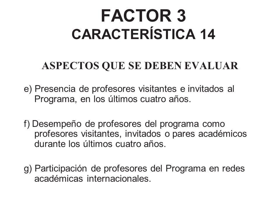 FACTOR 3 CARACTERÍSTICA 14 ASPECTOS QUE SE DEBEN EVALUAR e) Presencia de profesores visitantes e invitados al Programa, en los últimos cuatro años. f)