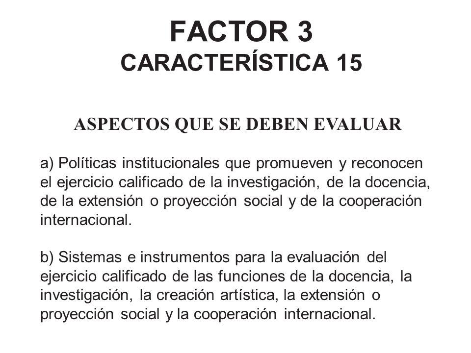 FACTOR 3 CARACTERÍSTICA 15 ASPECTOS QUE SE DEBEN EVALUAR a) Políticas institucionales que promueven y reconocen el ejercicio calificado de la investig