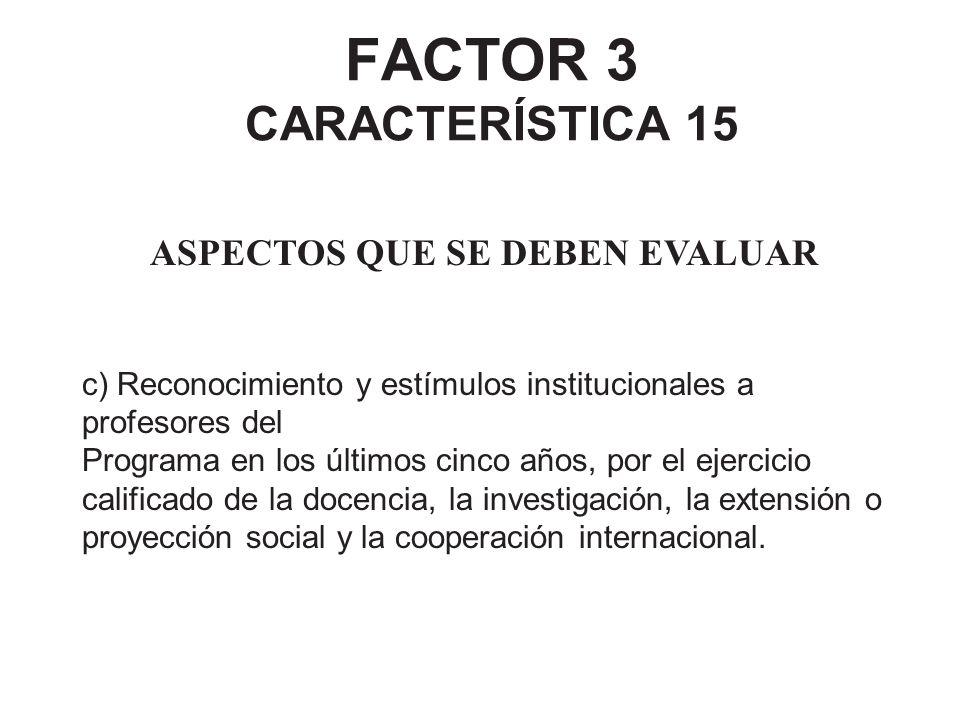 FACTOR 3 CARACTERÍSTICA 15 ASPECTOS QUE SE DEBEN EVALUAR c) Reconocimiento y estímulos institucionales a profesores del Programa en los últimos cinco