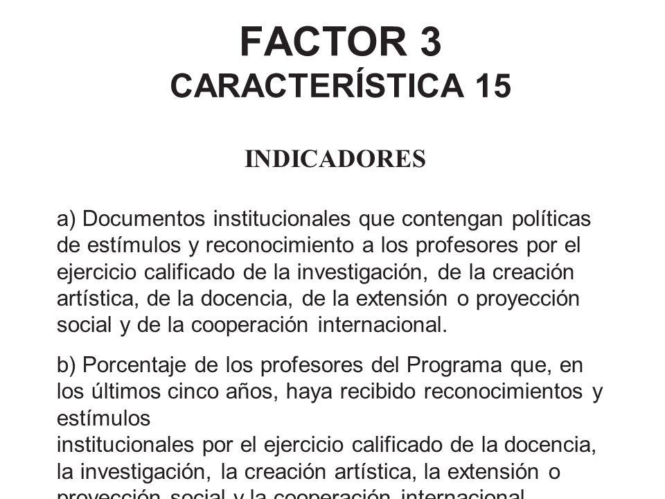 FACTOR 3 CARACTERÍSTICA 15 INDICADORES a) Documentos institucionales que contengan políticas de estímulos y reconocimiento a los profesores por el eje