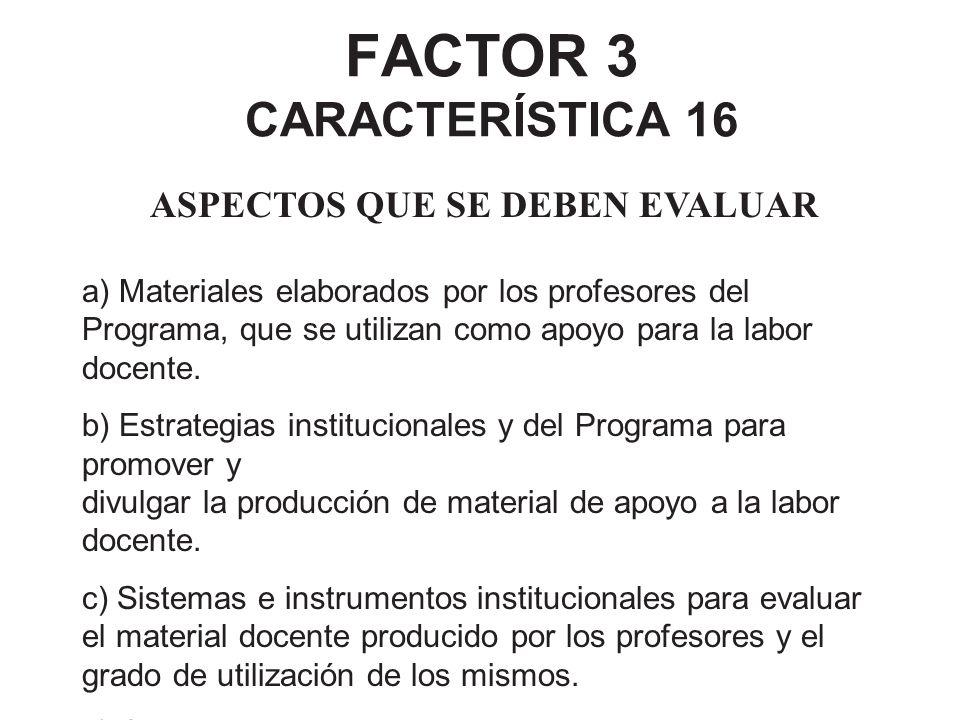 FACTOR 3 CARACTERÍSTICA 16 ASPECTOS QUE SE DEBEN EVALUAR a) Materiales elaborados por los profesores del Programa, que se utilizan como apoyo para la