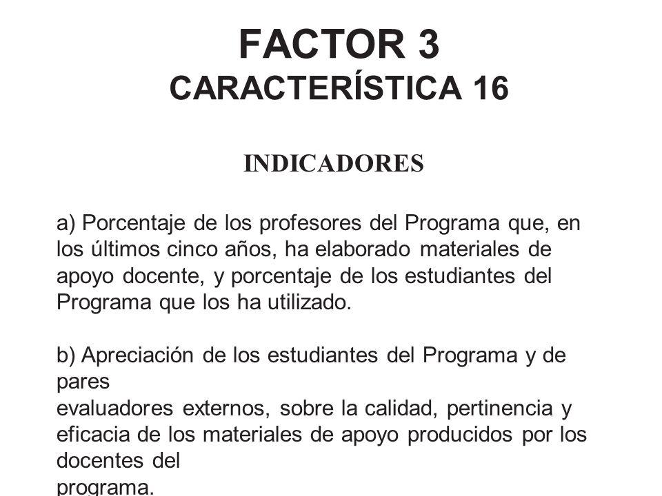 FACTOR 3 CARACTERÍSTICA 16 INDICADORES a) Porcentaje de los profesores del Programa que, en los últimos cinco años, ha elaborado materiales de apoyo d