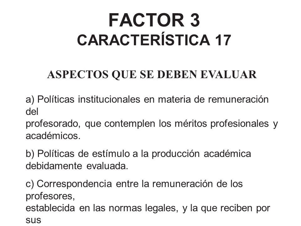 FACTOR 3 CARACTERÍSTICA 17 ASPECTOS QUE SE DEBEN EVALUAR a) Políticas institucionales en materia de remuneración del profesorado, que contemplen los m