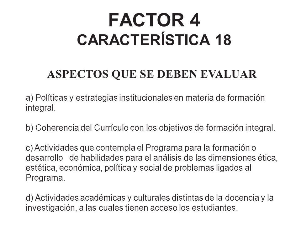 FACTOR 4 CARACTERÍSTICA 18 ASPECTOS QUE SE DEBEN EVALUAR a) Políticas y estrategias institucionales en materia de formación integral. b) Coherencia de
