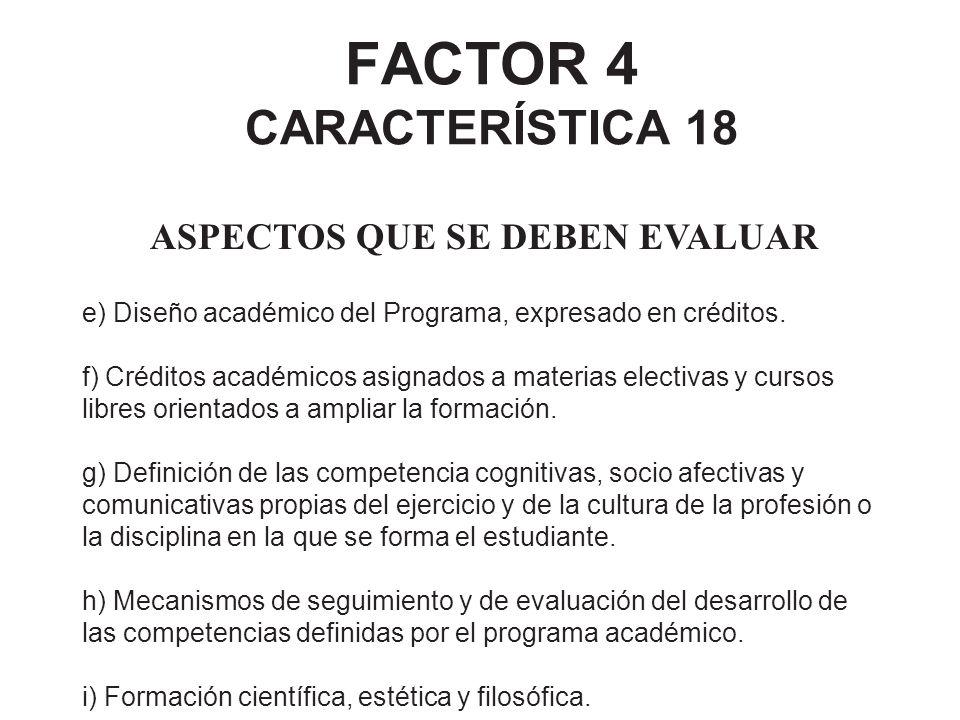 FACTOR 4 CARACTERÍSTICA 18 ASPECTOS QUE SE DEBEN EVALUAR e) Diseño académico del Programa, expresado en créditos. f) Créditos académicos asignados a m