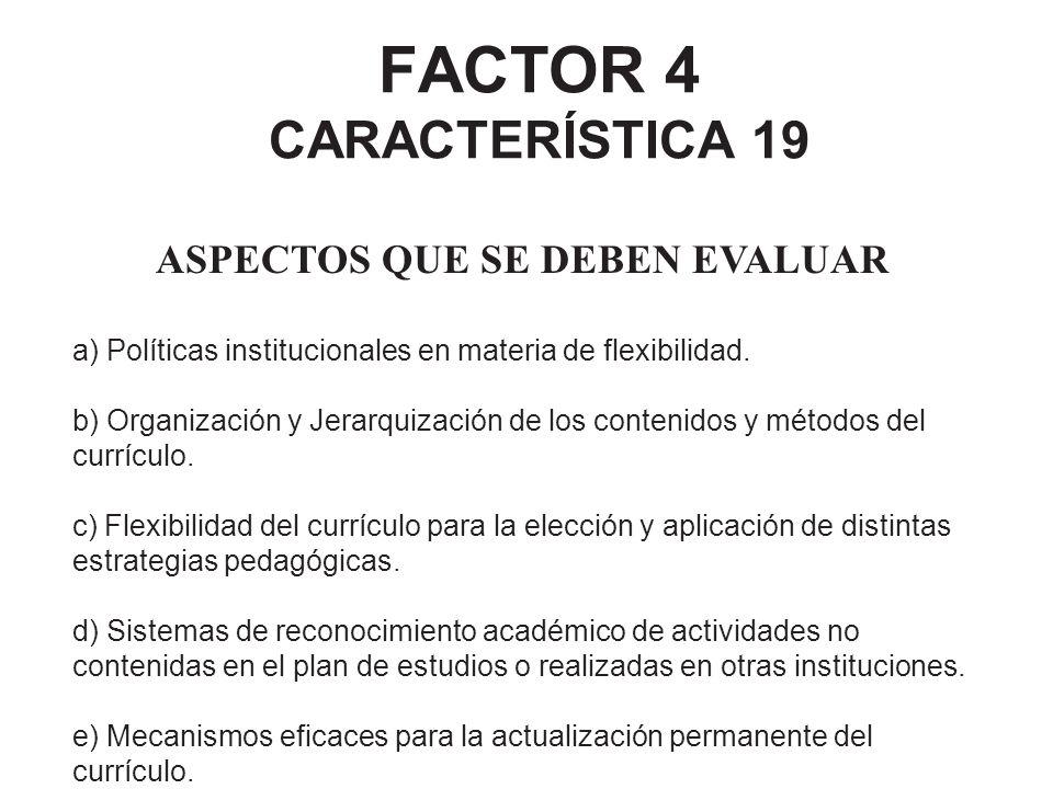 FACTOR 4 CARACTERÍSTICA 19 ASPECTOS QUE SE DEBEN EVALUAR a) Políticas institucionales en materia de flexibilidad. b) Organización y Jerarquización de