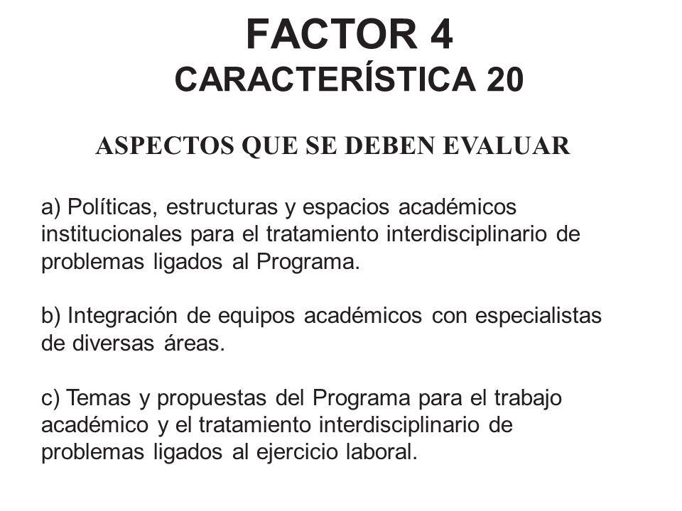 FACTOR 4 CARACTERÍSTICA 20 ASPECTOS QUE SE DEBEN EVALUAR a) Políticas, estructuras y espacios académicos institucionales para el tratamiento interdisc