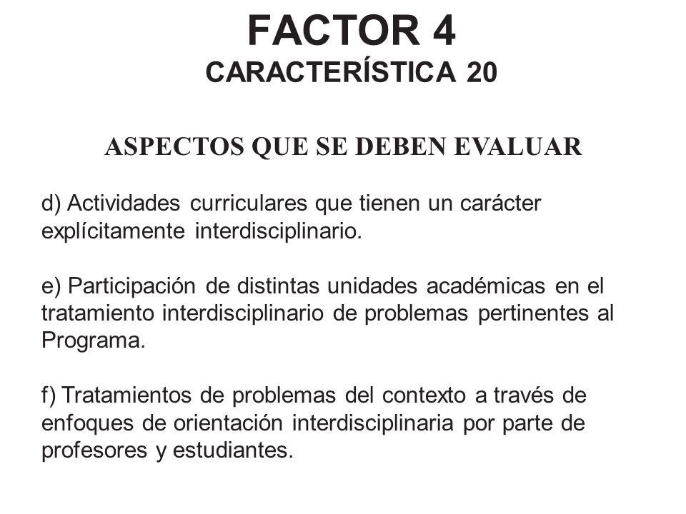 FACTOR 4 CARACTERÍSTICA 20 ASPECTOS QUE SE DEBEN EVALUAR d) Actividades curriculares que tienen un carácter explícitamente interdisciplinario. e) Part