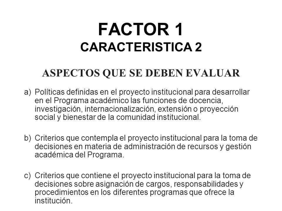 FACTOR 1 CARACTERISTICA 2 ASPECTOS QUE SE DEBEN EVALUAR a)Políticas definidas en el proyecto institucional para desarrollar en el Programa académico l