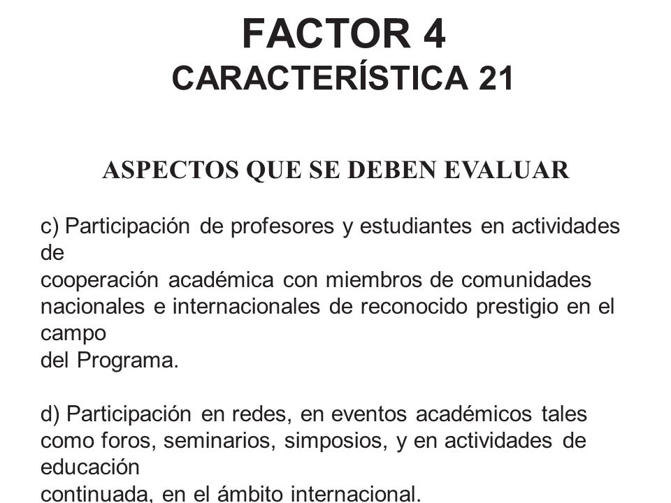 FACTOR 4 CARACTERÍSTICA 21 ASPECTOS QUE SE DEBEN EVALUAR c) Participación de profesores y estudiantes en actividades de cooperación académica con miem