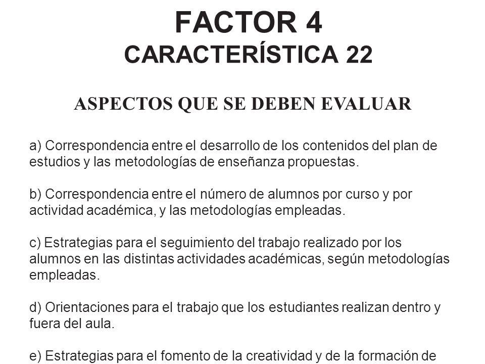 FACTOR 4 CARACTERÍSTICA 22 ASPECTOS QUE SE DEBEN EVALUAR a) Correspondencia entre el desarrollo de los contenidos del plan de estudios y las metodolog