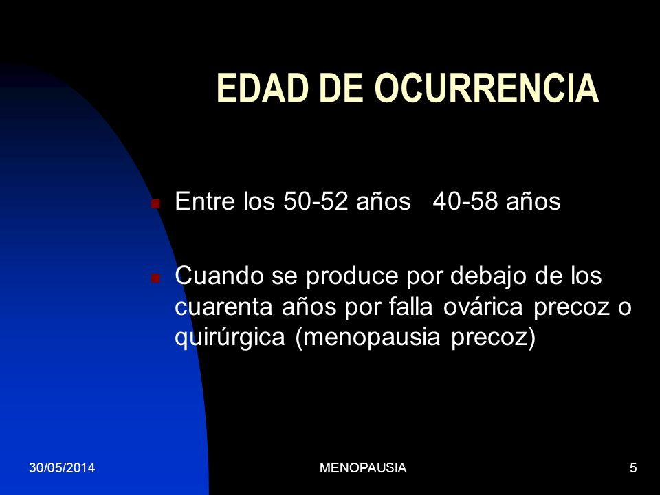 30/05/2014MENOPAUSIA5 EDAD DE OCURRENCIA Entre los 50-52 años 40-58 años Cuando se produce por debajo de los cuarenta años por falla ovárica precoz o