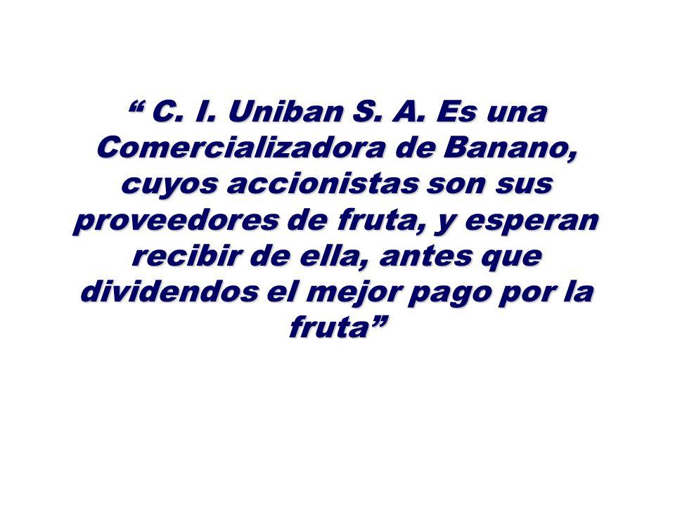 C. I. Uniban S. A. Es una Comercializadora de Banano, cuyos accionistas son sus proveedores de fruta, y esperan recibir de ella, antes que dividendos
