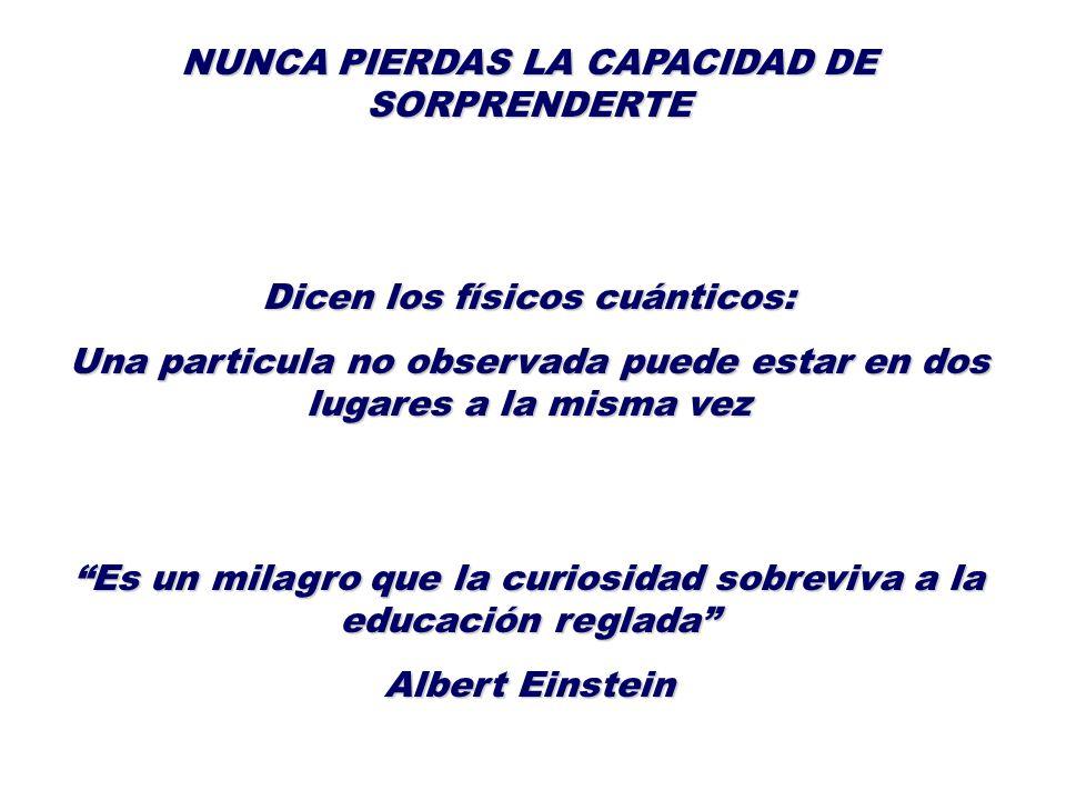 Es un milagro que la curiosidad sobreviva a la educación reglada Albert Einstein NUNCA PIERDAS LA CAPACIDAD DE SORPRENDERTE Dicen los físicos cuántico