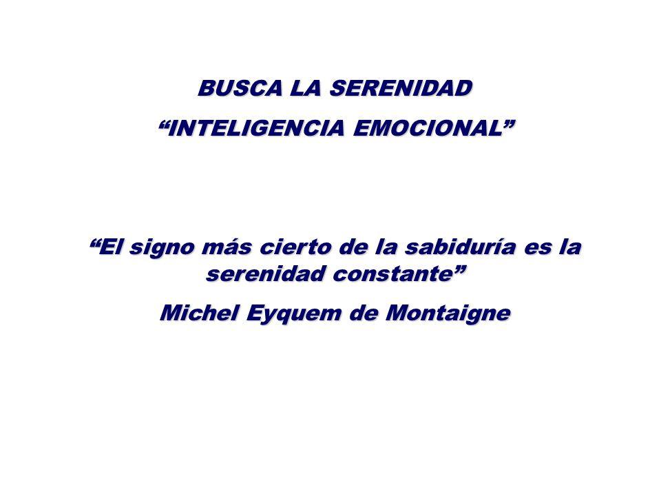 BUSCA LA SERENIDAD INTELIGENCIA EMOCIONAL El signo más cierto de la sabiduría es la serenidad constante Michel Eyquem de Montaigne