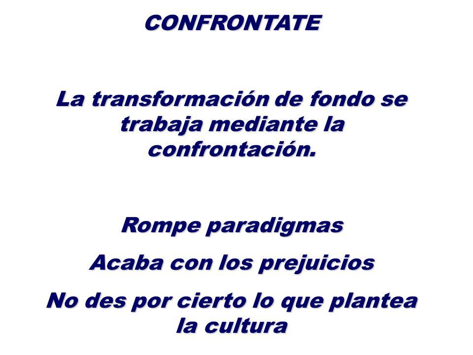 CONFRONTATE La transformación de fondo se trabaja mediante la confrontación. Rompe paradigmas Acaba con los prejuicios No des por cierto lo que plante
