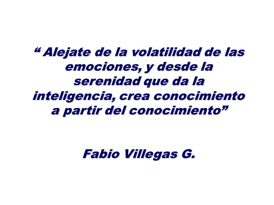 Alejate de la volatilidad de las emociones, y desde la serenidad que da la inteligencia, crea conocimiento a partir del conocimiento Alejate de la vol