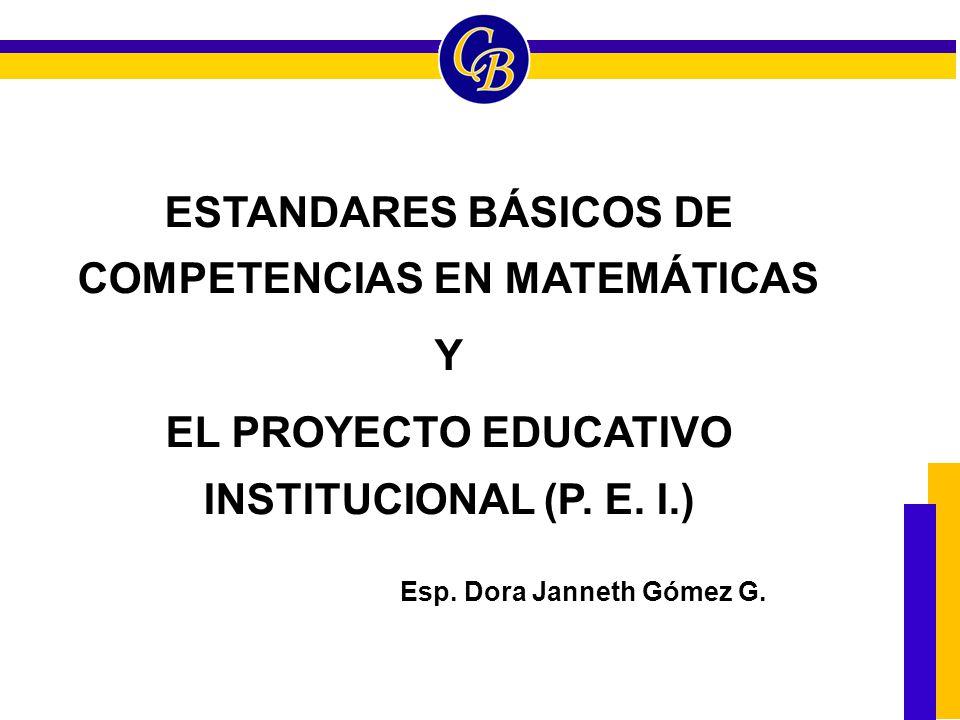 ESTANDARES BÁSICOS DE COMPETENCIAS EN MATEMÁTICAS Y EL PROYECTO EDUCATIVO INSTITUCIONAL (P. E. I.) Esp. Dora Janneth Gómez G.