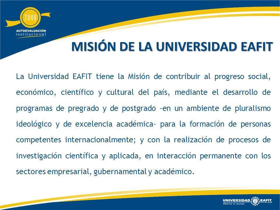 MISIÓN DE LA UNIVERSIDAD EAFIT La Universidad EAFIT tiene la Misión de contribuir al progreso social, económico, científico y cultural del país, mediante el desarrollo de programas de pregrado y de postgrado -en un ambiente de pluralismo ideológico y de excelencia académica- para la formación de personas competentes internacionalmente; y con la realización de procesos de investigación científica y aplicada, en interacción permanente con los sectores empresarial, gubernamental y académico.