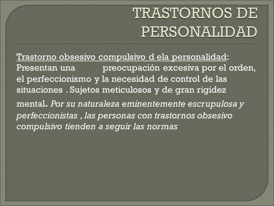 Trastorno obsesivo compulsivo d ela personalidad: Presentan una preocupación excesiva por el orden, el perfeccionismo y la necesidad de control de las situaciones.