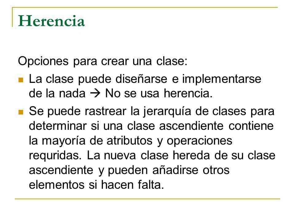 Herencia Opciones para crear una clase: La clase puede diseñarse e implementarse de la nada No se usa herencia. Se puede rastrear la jerarquía de clas