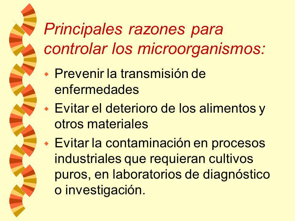 Principales razones para controlar los microorganismos: w Prevenir la transmisión de enfermedades w Evitar el deterioro de los alimentos y otros materiales w Evitar la contaminación en procesos industriales que requieran cultivos puros, en laboratorios de diagnóstico o investigación.