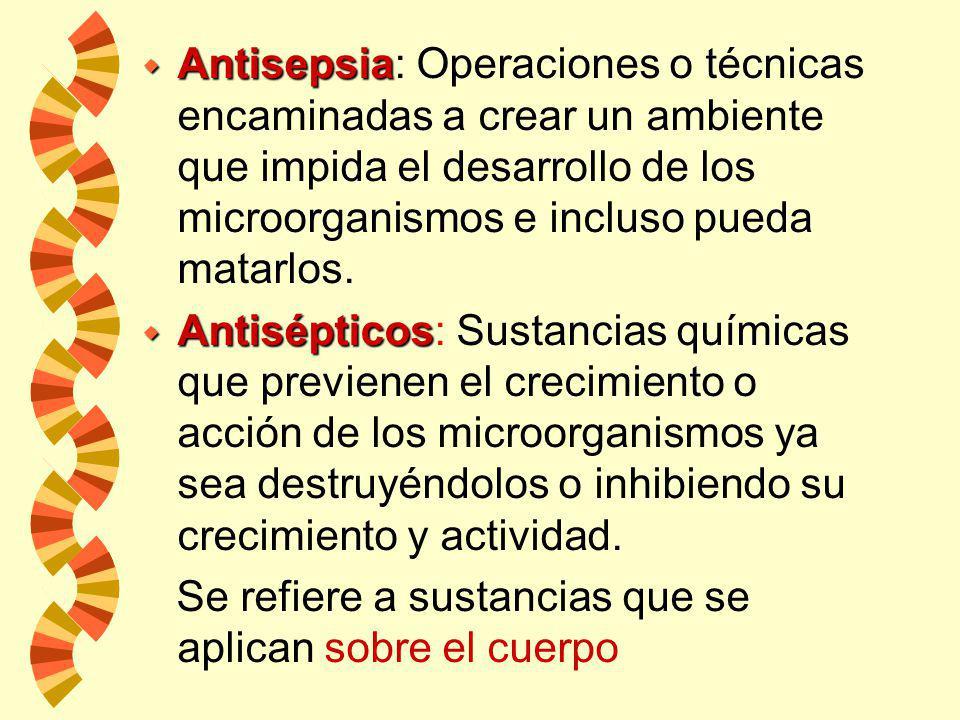 w Antisepsia w Antisepsia: Operaciones o técnicas encaminadas a crear un ambiente que impida el desarrollo de los microorganismos e incluso pueda matarlos.