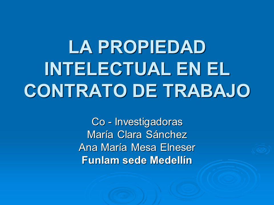 LA PROPIEDAD INTELECTUAL EN EL CONTRATO DE TRABAJO Co - Investigadoras María Clara Sánchez Ana María Mesa Elneser Funlam sede Medellín