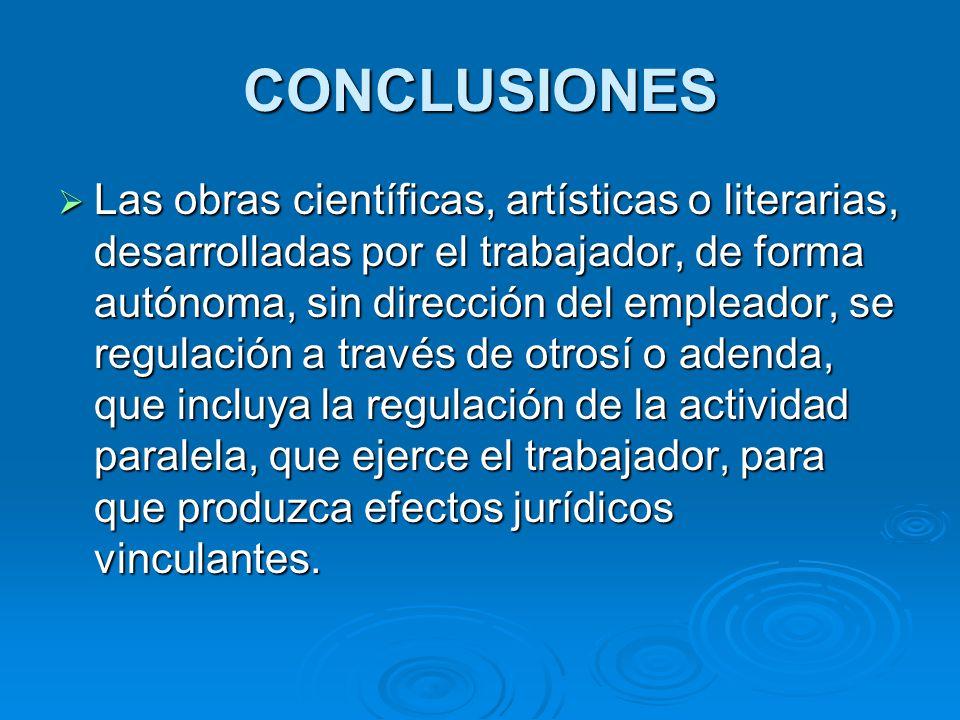 CONCLUSIONES Las obras científicas, artísticas o literarias, desarrolladas por el trabajador, de forma autónoma, sin dirección del empleador, se regul