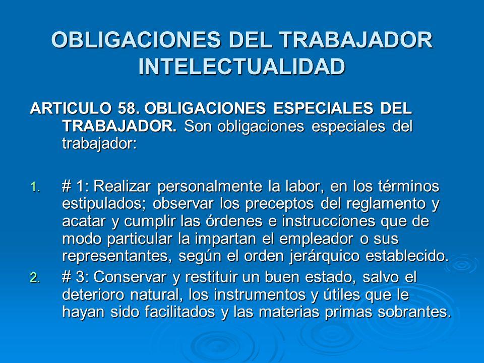 OBLIGACIONES DEL TRABAJADOR INTELECTUALIDAD ARTICULO 58. OBLIGACIONES ESPECIALES DEL TRABAJADOR. Son obligaciones especiales del trabajador: 1. # 1: R