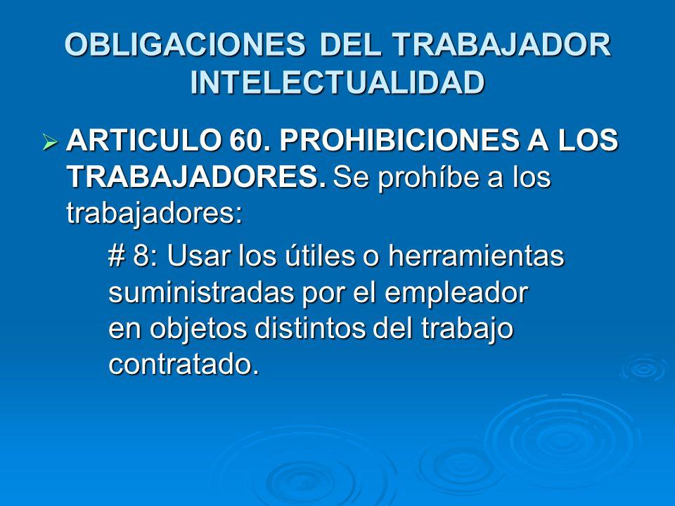 OBLIGACIONES DEL TRABAJADOR INTELECTUALIDAD ARTICULO 60. PROHIBICIONES A LOS TRABAJADORES. Se prohíbe a los trabajadores: ARTICULO 60. PROHIBICIONES A