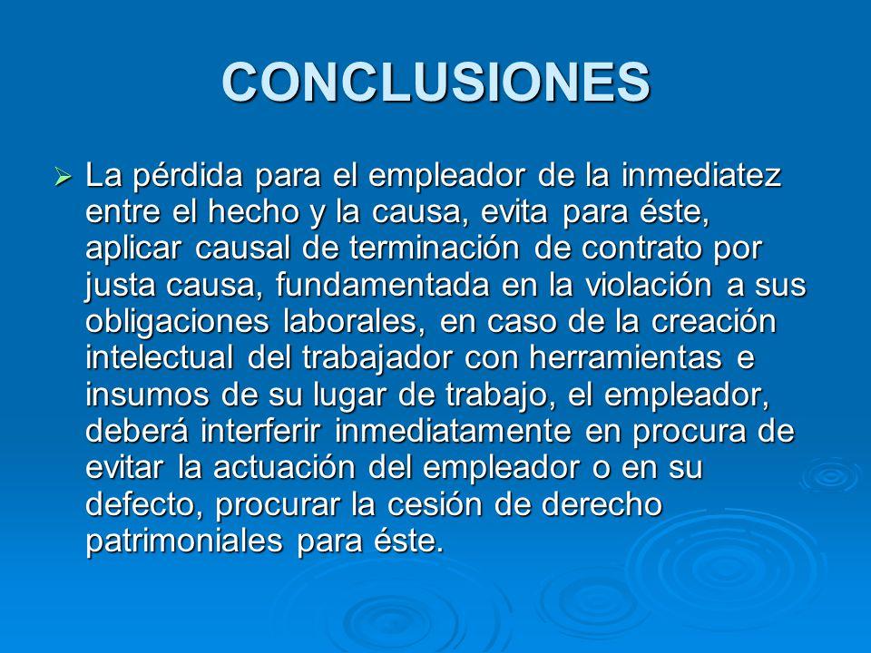 CONCLUSIONES La pérdida para el empleador de la inmediatez entre el hecho y la causa, evita para éste, aplicar causal de terminación de contrato por j