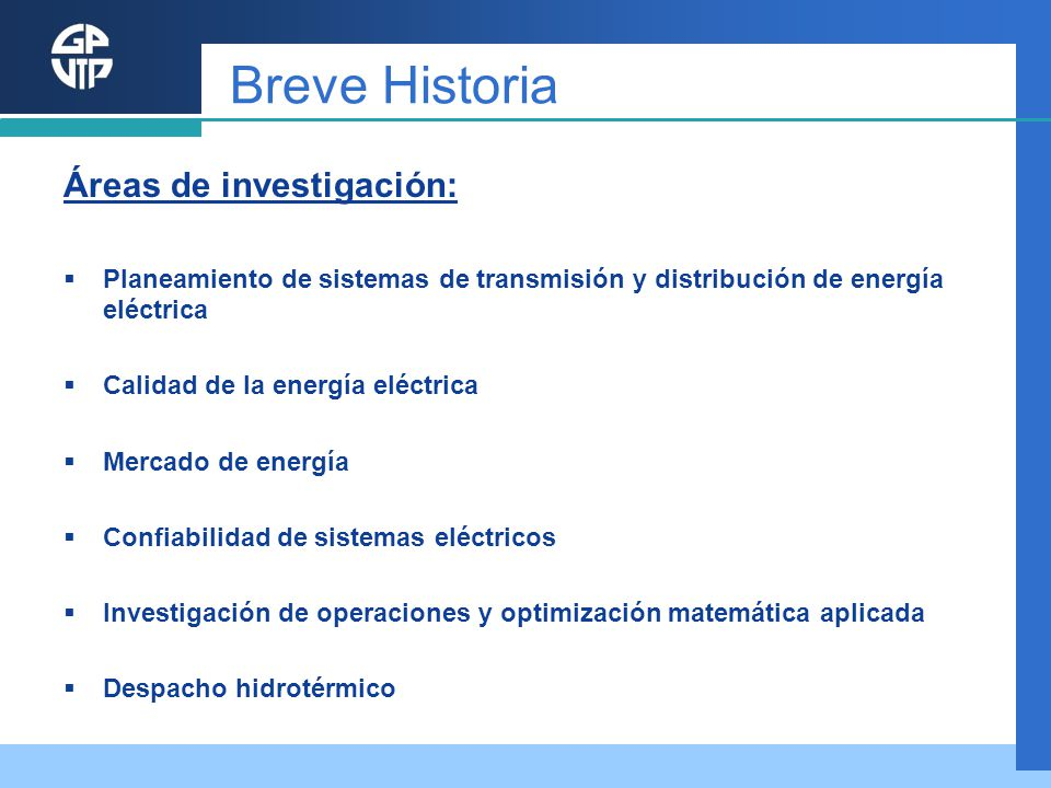 Breve Historia Áreas de investigación: Planeamiento de sistemas de transmisión y distribución de energía eléctrica Calidad de la energía eléctrica Mer