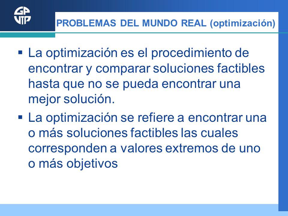 PROBLEMAS DEL MUNDO REAL (optimización) La optimización es el procedimiento de encontrar y comparar soluciones factibles hasta que no se pueda encontr