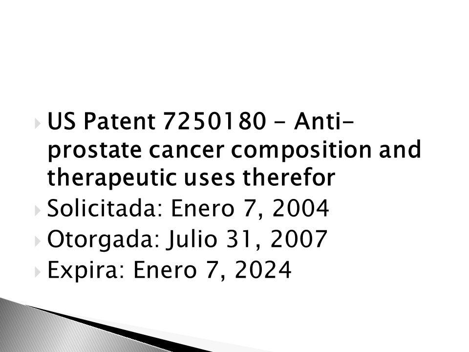 US Patent 7250180 - Anti- prostate cancer composition and therapeutic uses therefor Solicitada: Enero 7, 2004 Otorgada: Julio 31, 2007 Expira: Enero 7
