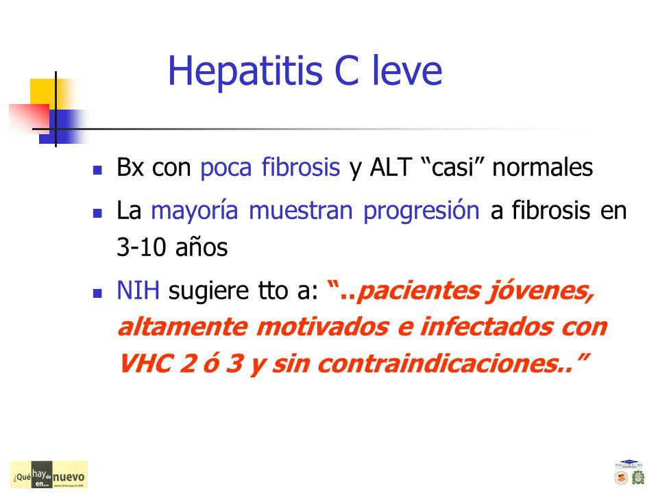 Hepatitis C leve Bx con poca fibrosis y ALT casi normales La mayoría muestran progresión a fibrosis en 3-10 años NIH sugiere tto a:..pacientes jóvenes